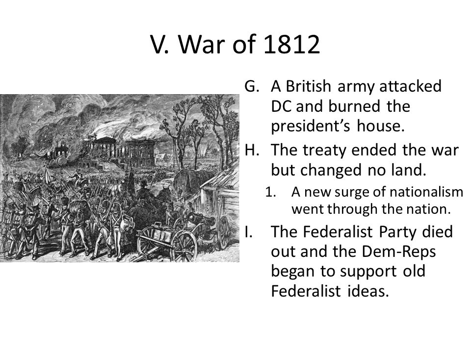V. War of 1812 G.A British army attacked DC and burned the president's house. H.The treaty ended the war but changed no land. 1.A new surge of nationa