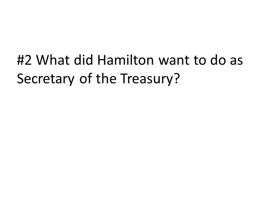 #2 What did Hamilton want to do as Secretary of the Treasury?