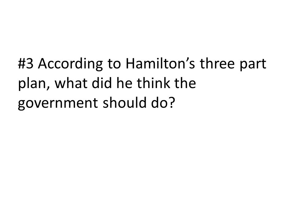 #3 According to Hamilton's three part plan, what did he think the government should do?
