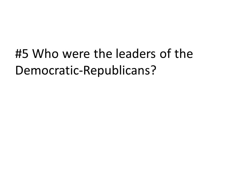 #5 Who were the leaders of the Democratic-Republicans?
