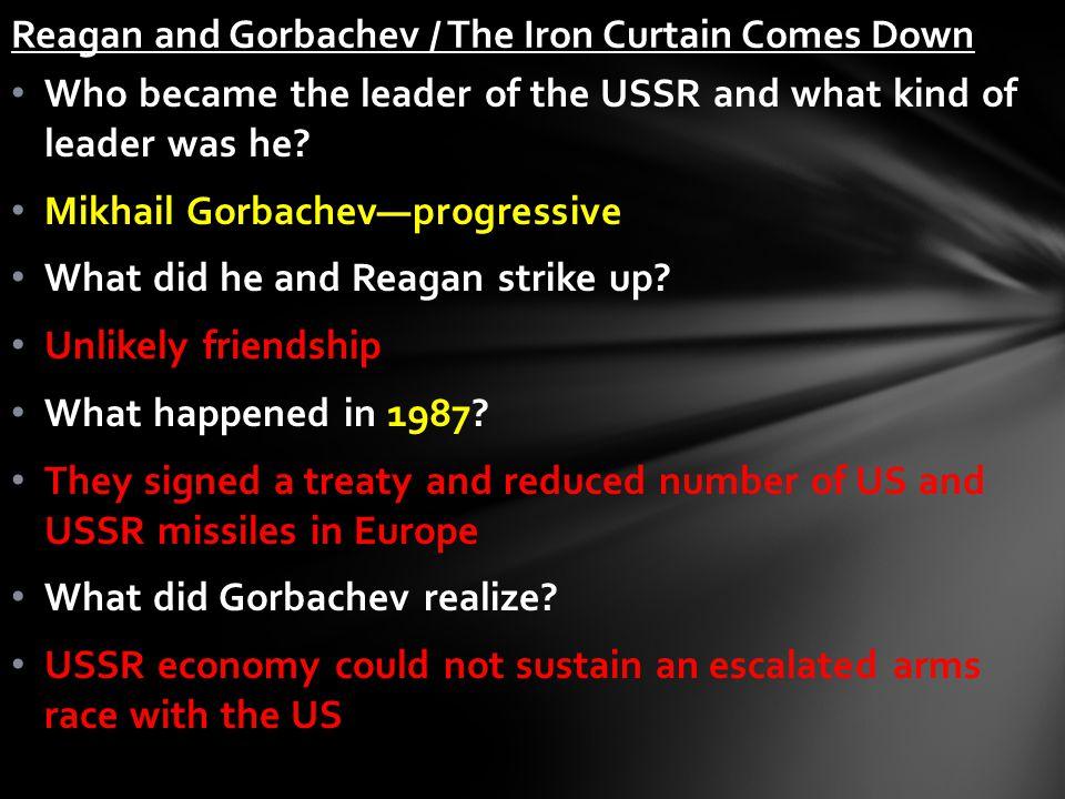 Who became the leader of the USSR and what kind of leader was he? Mikhail Gorbachev—progressive What did he and Reagan strike up? Unlikely friendship