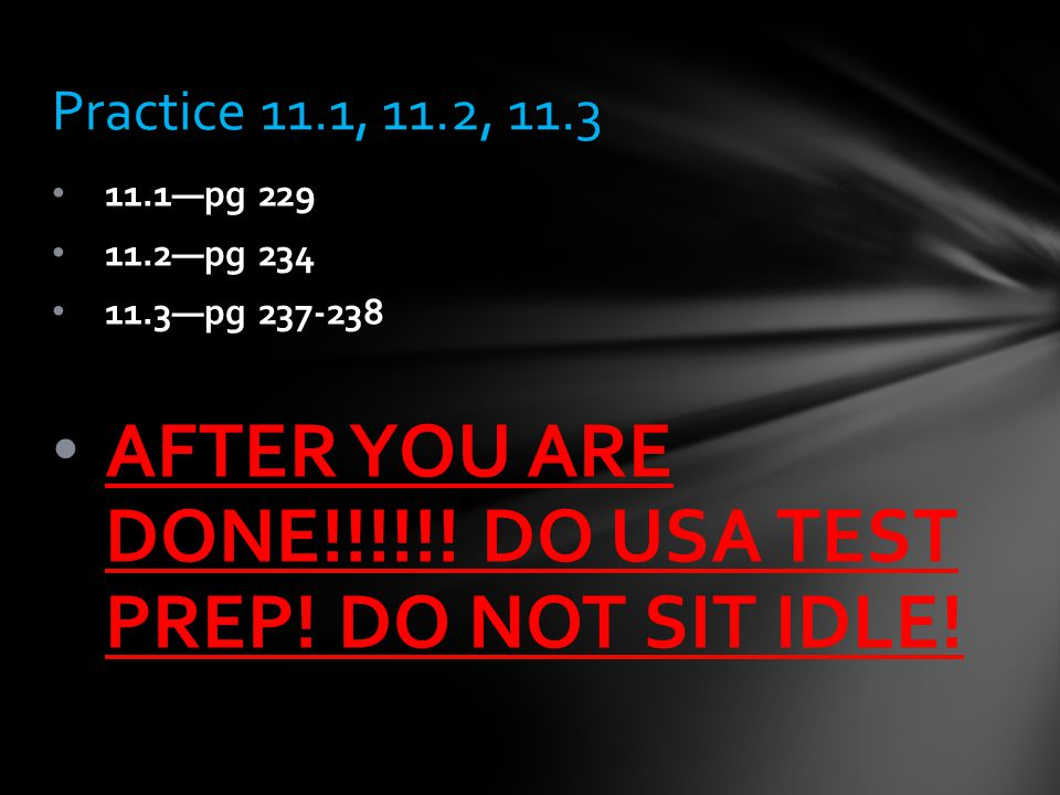 11.1—pg 229 11.2—pg 234 11.3—pg 237-238 AFTER YOU ARE DONE!!!!!! DO USA TEST PREP! DO NOT SIT IDLE! Practice 11.1, 11.2, 11.3