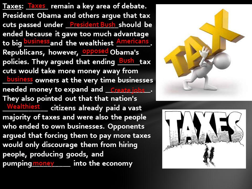 Taxes: ______ remain a key area of debate. President Obama and others argue that tax cuts passed under ______________should be ended because it gave t