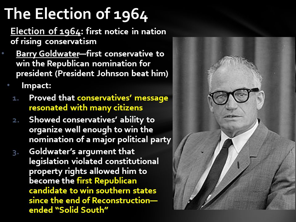 Election of 1964: f irst notice in nation of rising conservatism Barry Goldwater—first conservative to win the Republican nomination for president (Pr