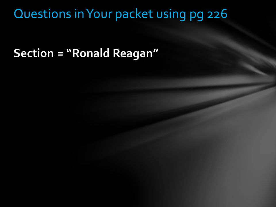 "Section = ""Ronald Reagan"" Questions in Your packet using pg 226"