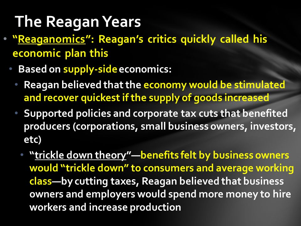 Reaganomics : Reagan's critics quickly called his economic plan this Based on supply-side economics: Reagan believed that the economy would be stimulated and recover quickest if the supply of goods increased Supported policies and corporate tax cuts that benefited producers (corporations, small business owners, investors, etc) trickle down theory —benefits felt by business owners would trickle down to consumers and average working class—by cutting taxes, Reagan believed that business owners and employers would spend more money to hire workers and increase production The Reagan Years