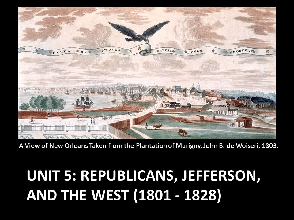 UNIT 5: REPUBLICANS, JEFFERSON, AND THE WEST (1801 - 1828) A View of New Orleans Taken from the Plantation of Marigny, John B. de Woiseri, 1803.
