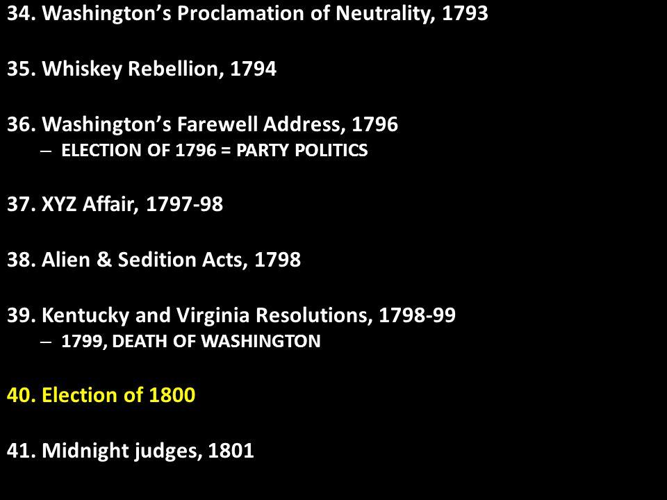 34. Washington's Proclamation of Neutrality, 1793 35. Whiskey Rebellion, 1794 36. Washington's Farewell Address, 1796 – ELECTION OF 1796 = PARTY POLIT
