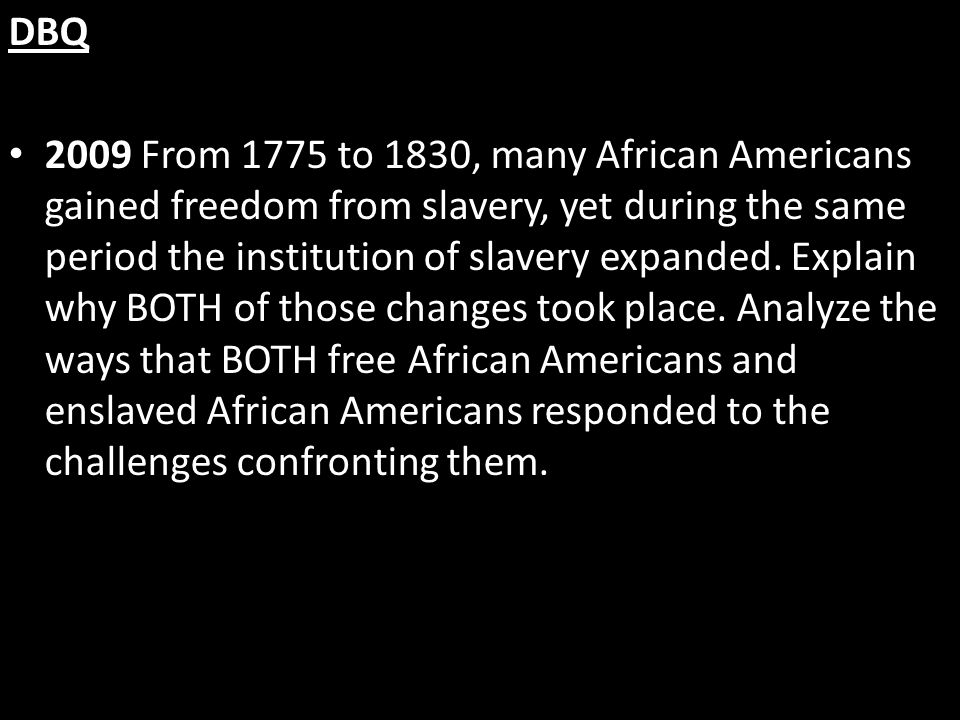 DBQ 2009 From 1775 to 1830, many African Americans gained freedom from slavery, yet during the same period the institution of slavery expanded. Explai