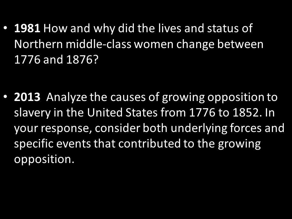 1981 How and why did the lives and status of Northern middle-class women change between 1776 and 1876? 2013 Analyze the causes of growing opposition t
