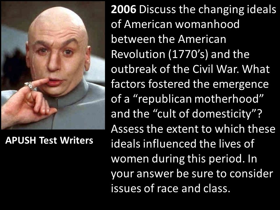 2006 Discuss the changing ideals of American womanhood between the American Revolution (1770's) and the outbreak of the Civil War. What factors foster