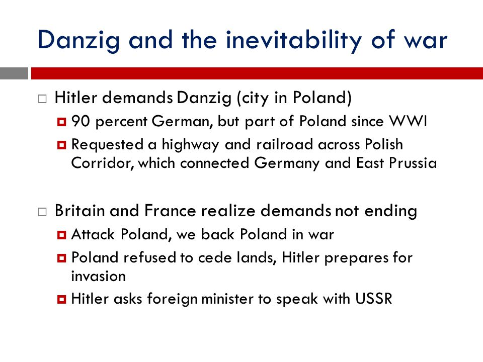 Danzig and the inevitability of war  Hitler demands Danzig (city in Poland)  90 percent German, but part of Poland since WWI  Requested a highway a