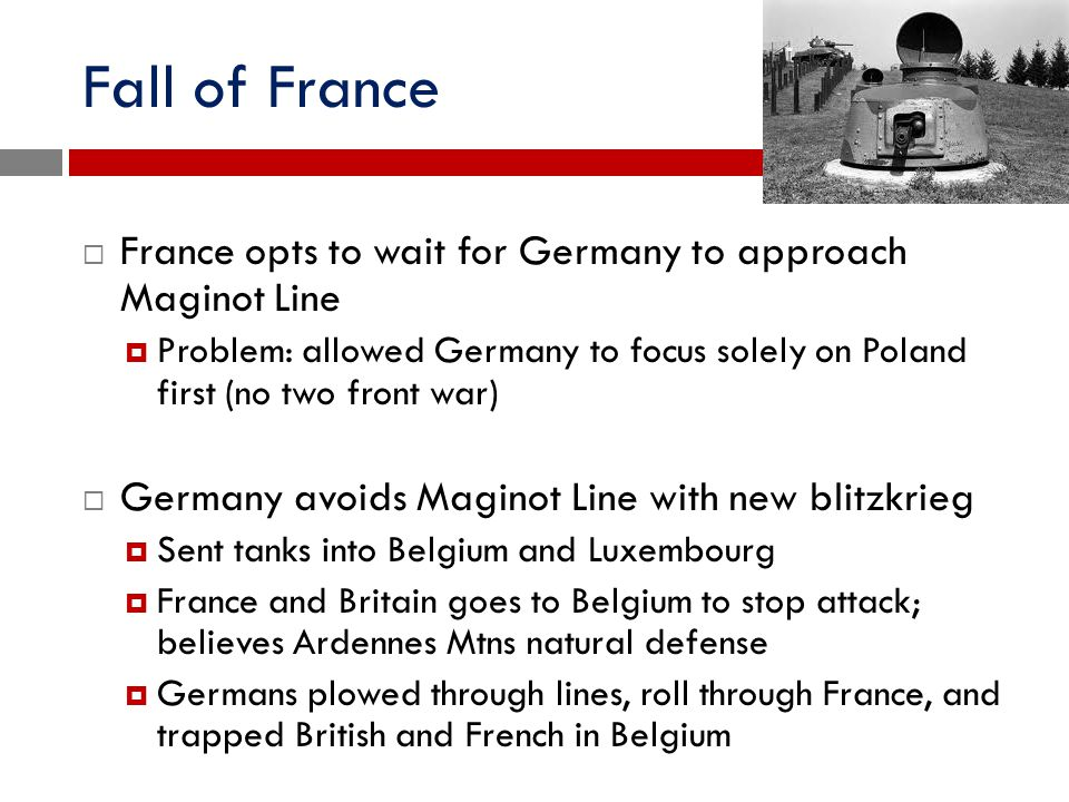 Fall of France  France opts to wait for Germany to approach Maginot Line  Problem: allowed Germany to focus solely on Poland first (no two front war