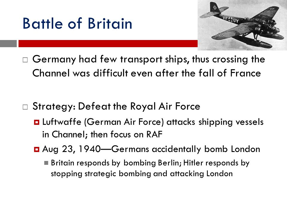 Battle of Britain  Germany had few transport ships, thus crossing the Channel was difficult even after the fall of France  Strategy: Defeat the Roya