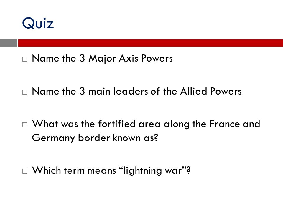 Quiz  Name the 3 Major Axis Powers  Name the 3 main leaders of the Allied Powers  What was the fortified area along the France and Germany border k