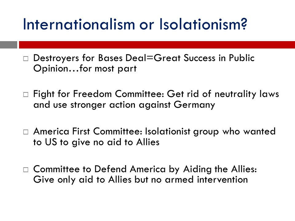 Internationalism or Isolationism?  Destroyers for Bases Deal=Great Success in Public Opinion…for most part  Fight for Freedom Committee: Get rid of