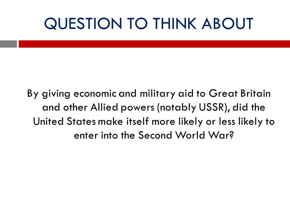 QUESTION TO THINK ABOUT By giving economic and military aid to Great Britain and other Allied powers (notably USSR), did the United States make itself
