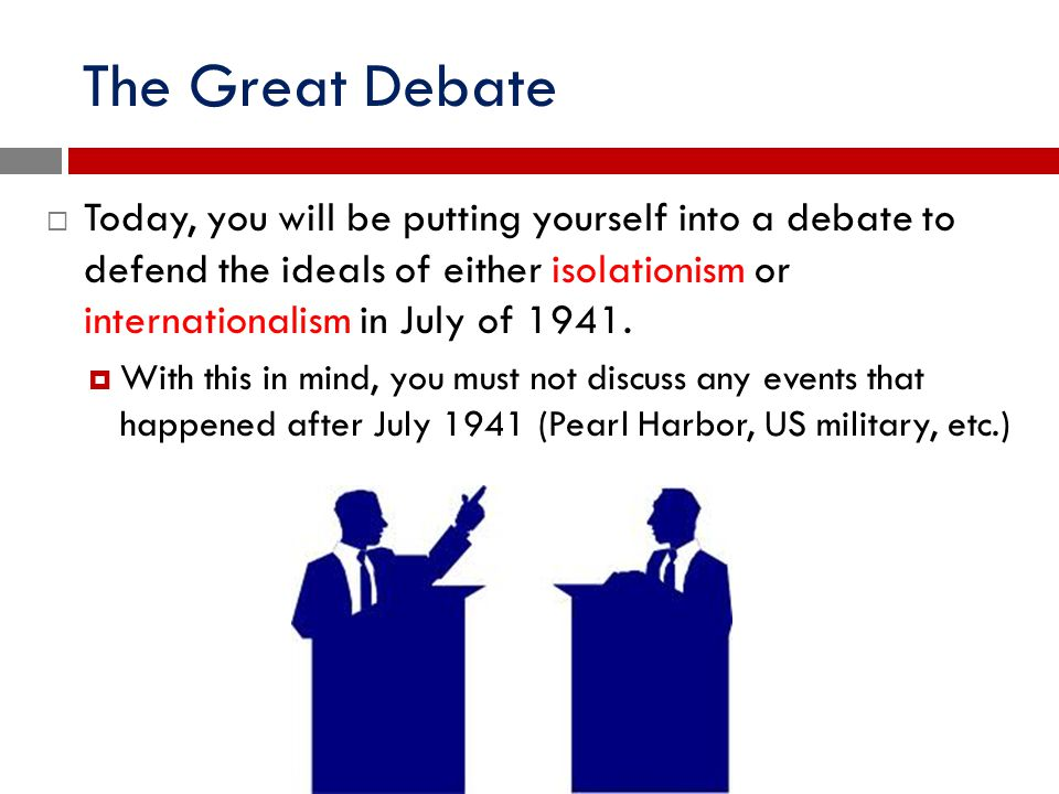 The Great Debate  Today, you will be putting yourself into a debate to defend the ideals of either isolationism or internationalism in July of 1941.