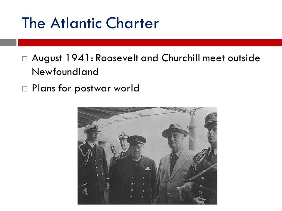 The Atlantic Charter  August 1941: Roosevelt and Churchill meet outside Newfoundland  Plans for postwar world