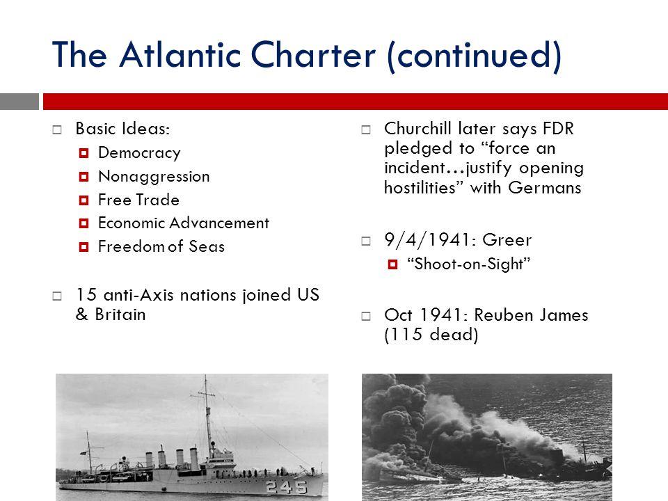 The Atlantic Charter (continued)  Basic Ideas:  Democracy  Nonaggression  Free Trade  Economic Advancement  Freedom of Seas  15 anti-Axis natio