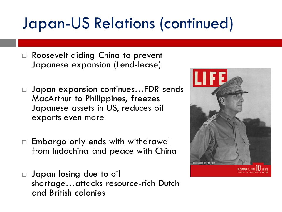 Japan-US Relations (continued)  Roosevelt aiding China to prevent Japanese expansion (Lend-lease)  Japan expansion continues…FDR sends MacArthur to