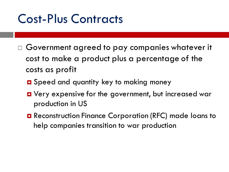 Cost-Plus Contracts  Government agreed to pay companies whatever it cost to make a product plus a percentage of the costs as profit  Speed and quant