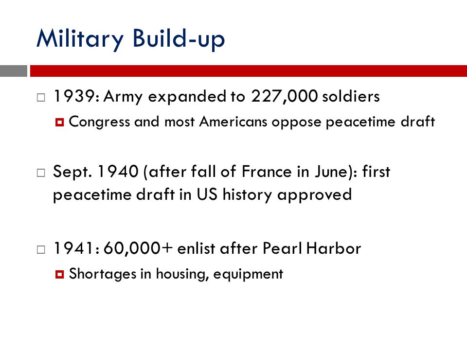 Military Build-up  1939: Army expanded to 227,000 soldiers  Congress and most Americans oppose peacetime draft  Sept. 1940 (after fall of France in