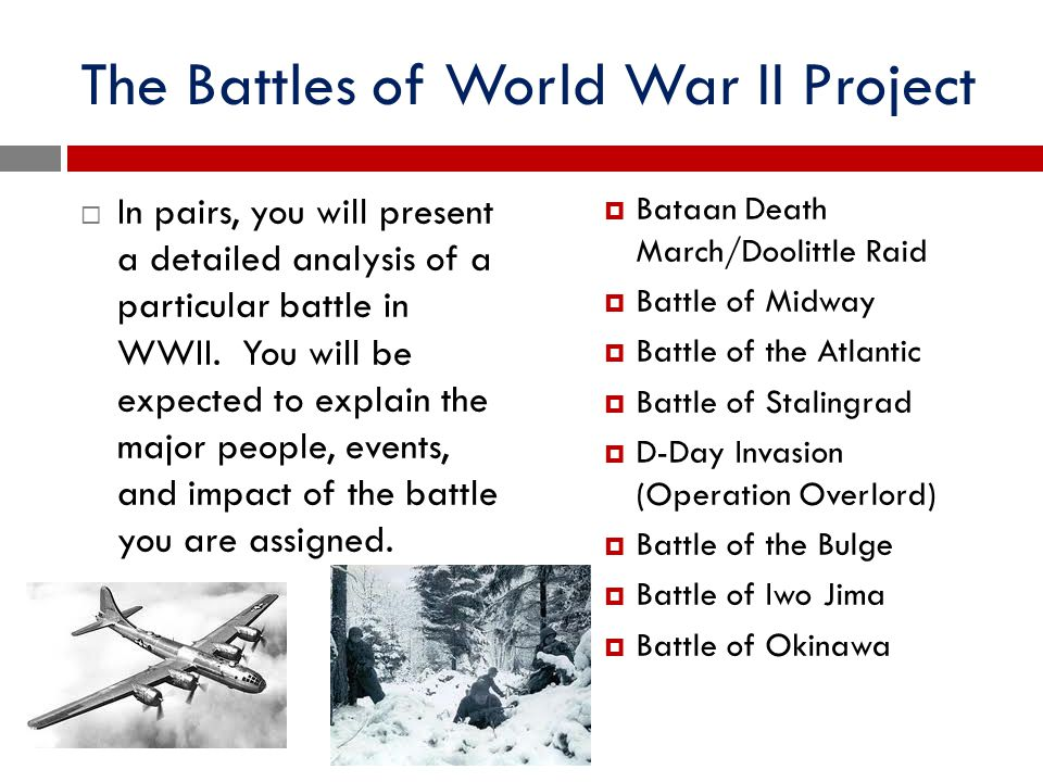 The Battles of World War II Project  In pairs, you will present a detailed analysis of a particular battle in WWII. You will be expected to explain t