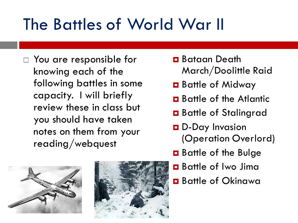 The Battles of World War II  You are responsible for knowing each of the following battles in some capacity. I will briefly review these in class but