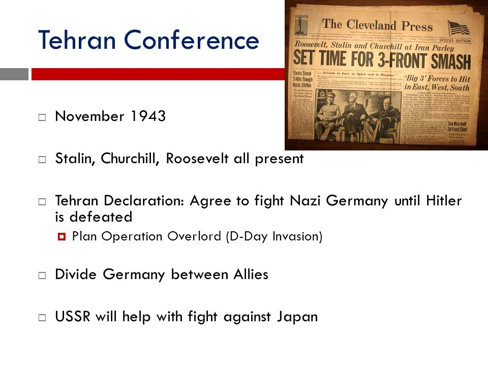 Tehran Conference  November 1943  Stalin, Churchill, Roosevelt all present  Tehran Declaration: Agree to fight Nazi Germany until Hitler is defeate
