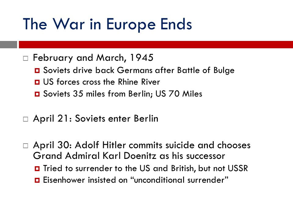 The War in Europe Ends  February and March, 1945  Soviets drive back Germans after Battle of Bulge  US forces cross the Rhine River  Soviets 35 mi
