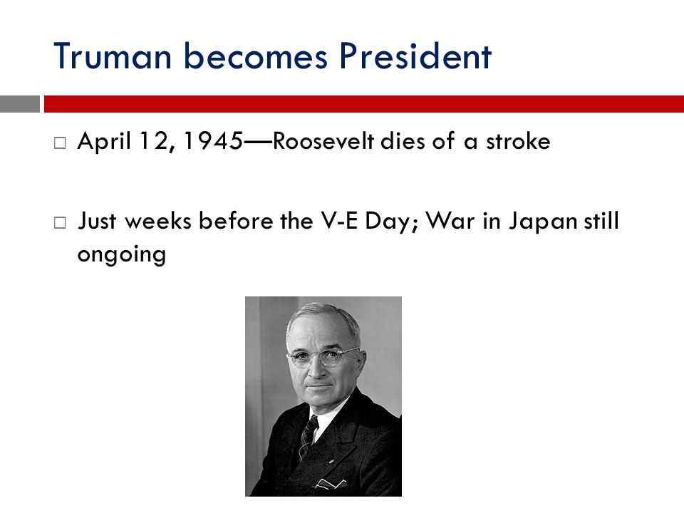 Truman becomes President  April 12, 1945—Roosevelt dies of a stroke  Just weeks before the V-E Day; War in Japan still ongoing