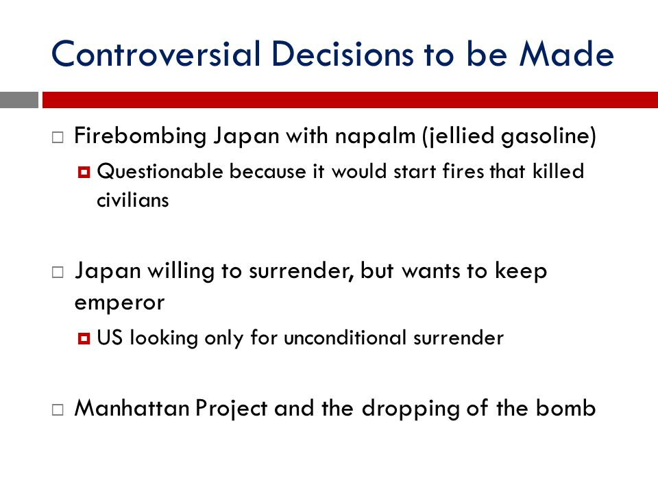Controversial Decisions to be Made  Firebombing Japan with napalm (jellied gasoline)  Questionable because it would start fires that killed civilian