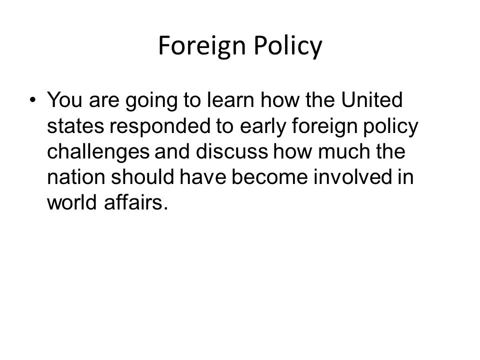 Events in Early American Foreign Policy Washington: Establishes neutrality and isolationism Adams: Pursues peace Jefferson: Some military protection for ships, but stayed isolated with Embargo Act Madison: Abandons isolationism and declares War of 1812