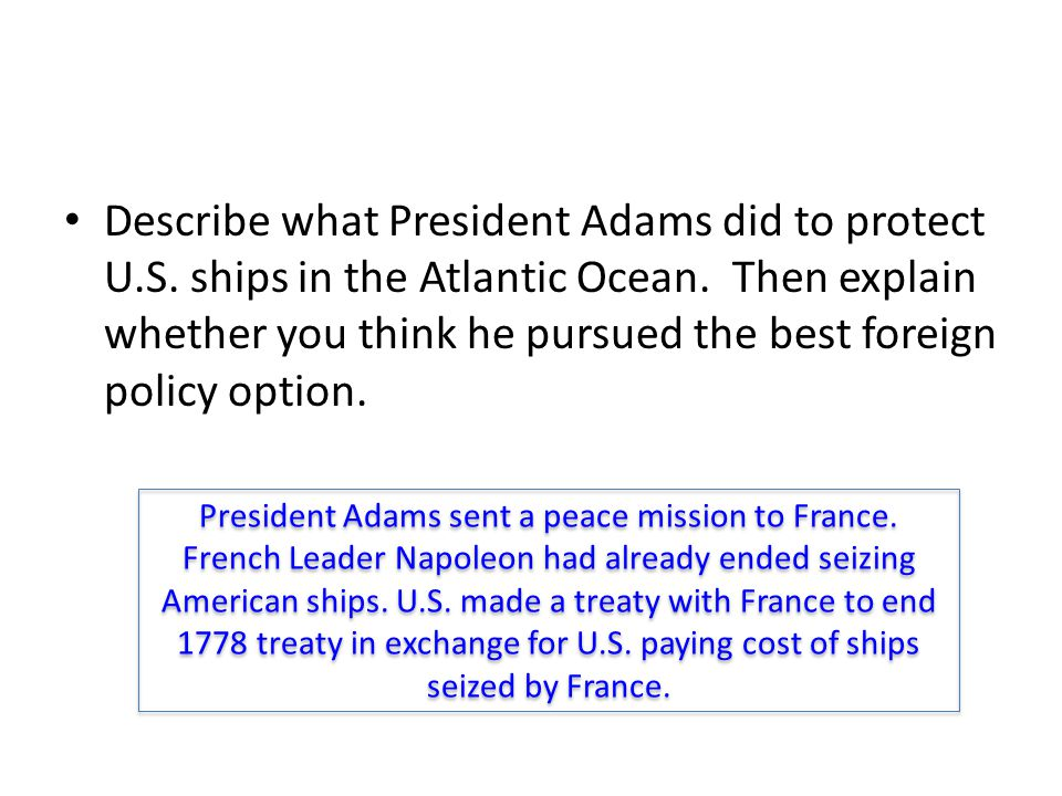 Describe what President Adams did to protect U.S. ships in the Atlantic Ocean. Then explain whether you think he pursued the best foreign policy optio