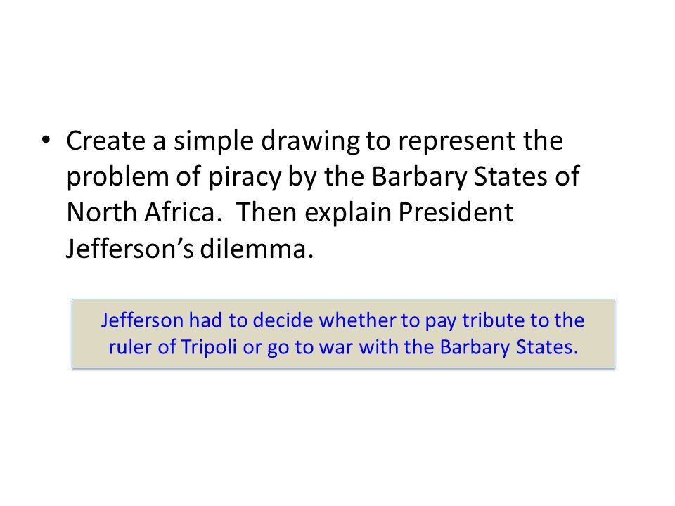 Create a simple drawing to represent the problem of piracy by the Barbary States of North Africa. Then explain President Jefferson's dilemma. Jefferso