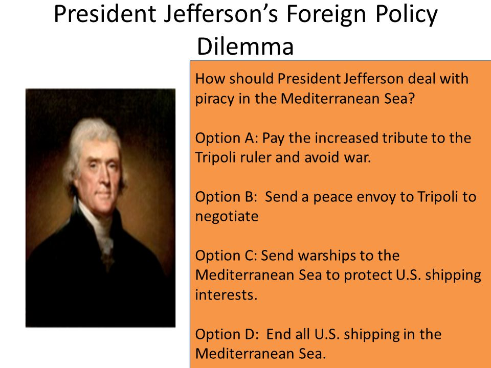 President Jefferson's Foreign Policy Dilemma How should President Jefferson deal with piracy in the Mediterranean Sea? Option A: Pay the increased tri