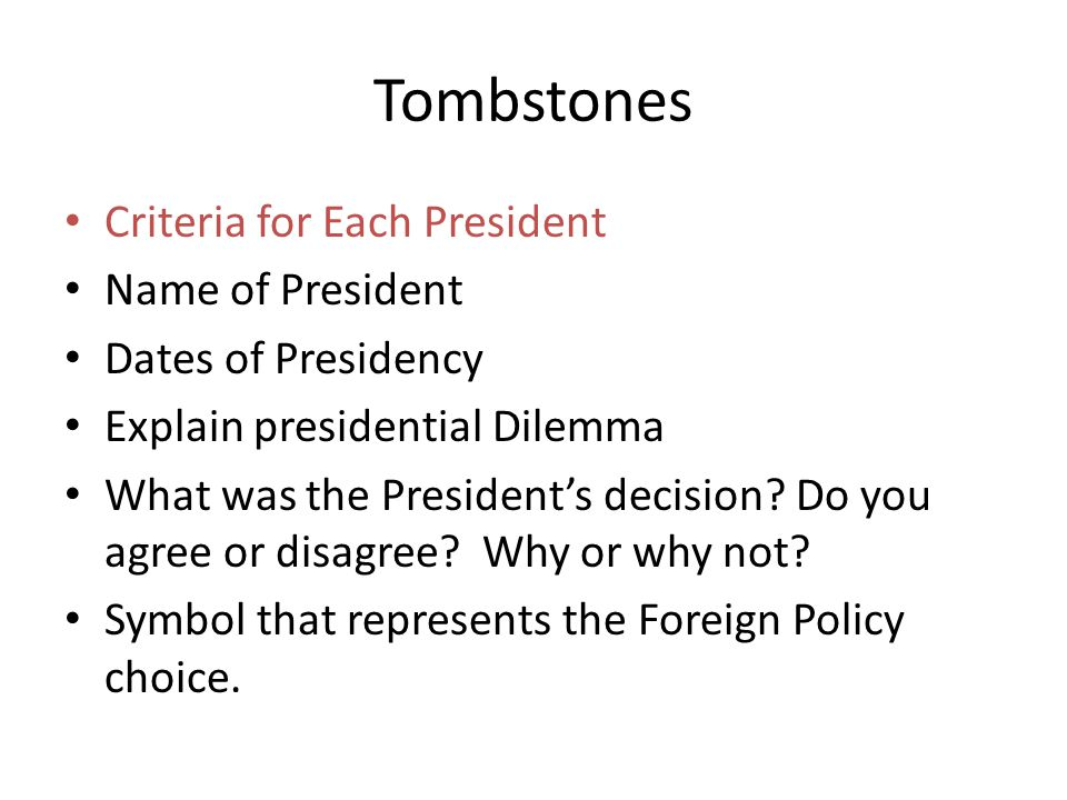 Tombstones Criteria for Each President Name of President Dates of Presidency Explain presidential Dilemma What was the President's decision? Do you ag