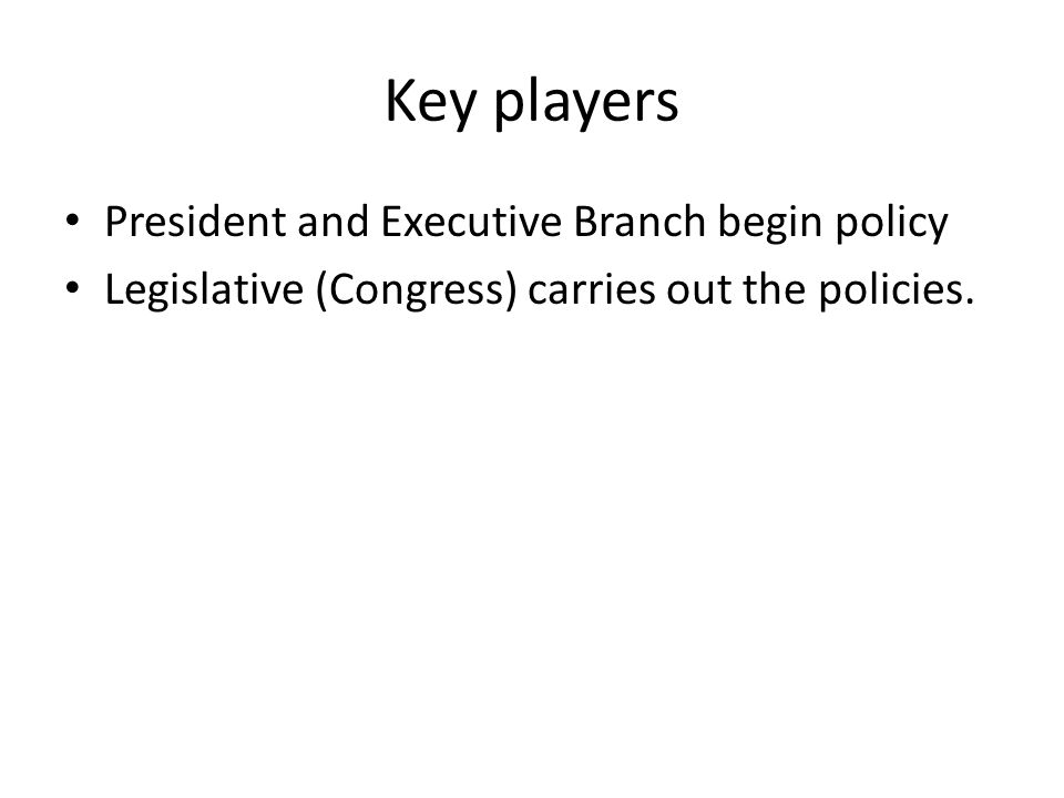 Key players President and Executive Branch begin policy Legislative (Congress) carries out the policies.