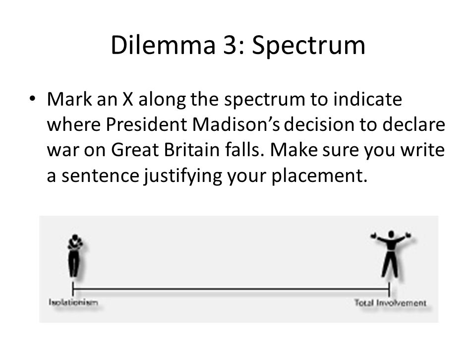 Dilemma 3: Spectrum Mark an X along the spectrum to indicate where President Madison's decision to declare war on Great Britain falls. Make sure you w