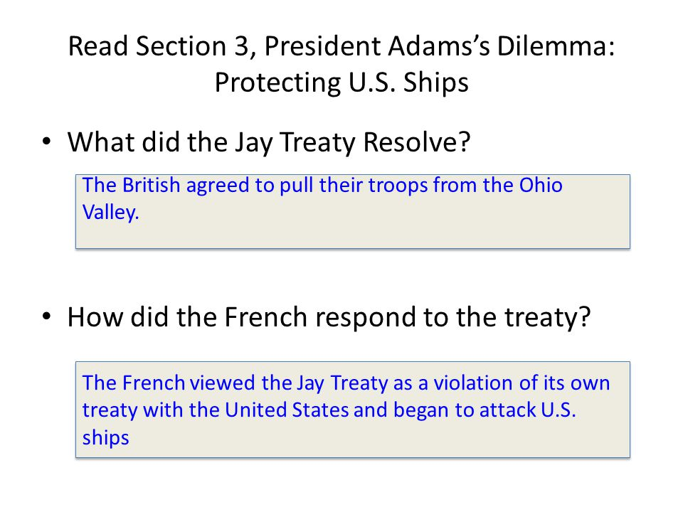 Read Section 3, President Adams's Dilemma: Protecting U.S. Ships What did the Jay Treaty Resolve? How did the French respond to the treaty? The Britis
