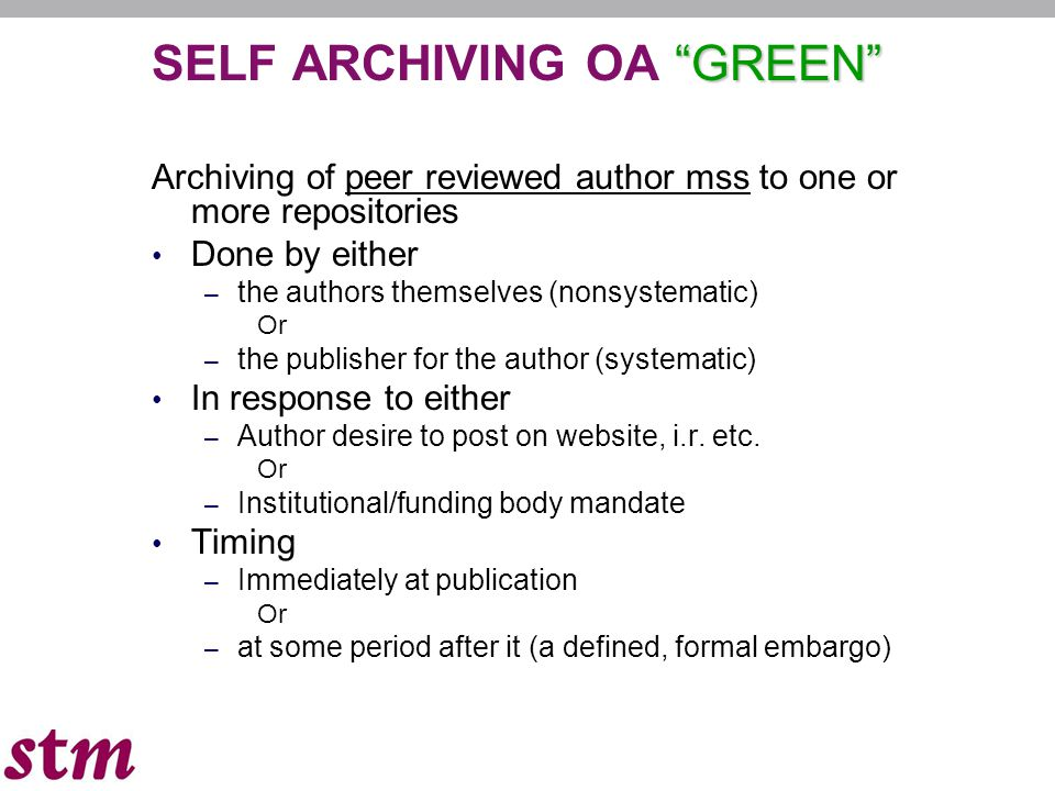 GREEN SELF ARCHIVING OA GREEN Archiving of peer reviewed author mss to one or more repositories Done by either – the authors themselves (nonsystematic) Or – the publisher for the author (systematic) In response to either – Author desire to post on website, i.r.