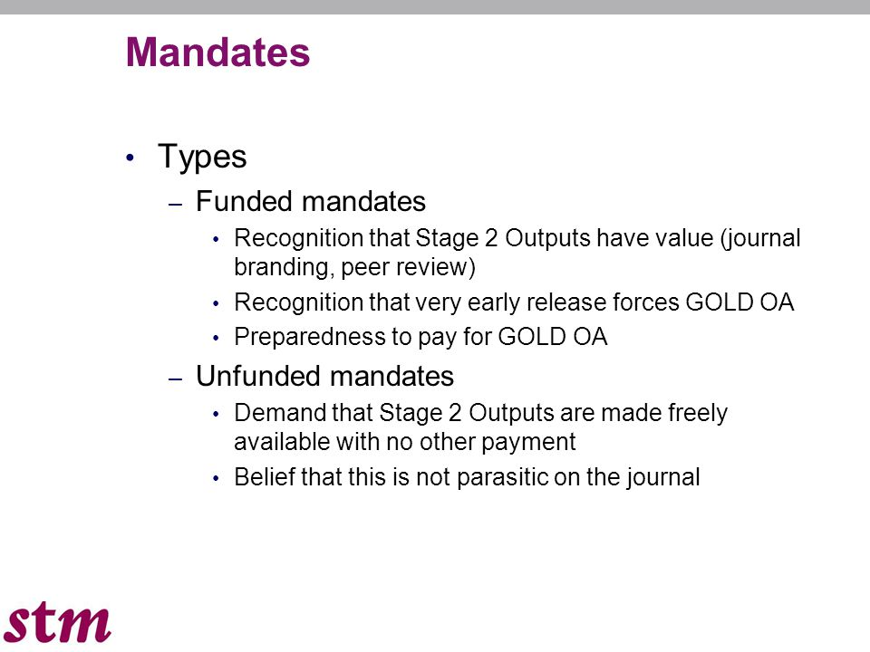Mandates Types – Funded mandates Recognition that Stage 2 Outputs have value (journal branding, peer review) Recognition that very early release forces GOLD OA Preparedness to pay for GOLD OA – Unfunded mandates Demand that Stage 2 Outputs are made freely available with no other payment Belief that this is not parasitic on the journal