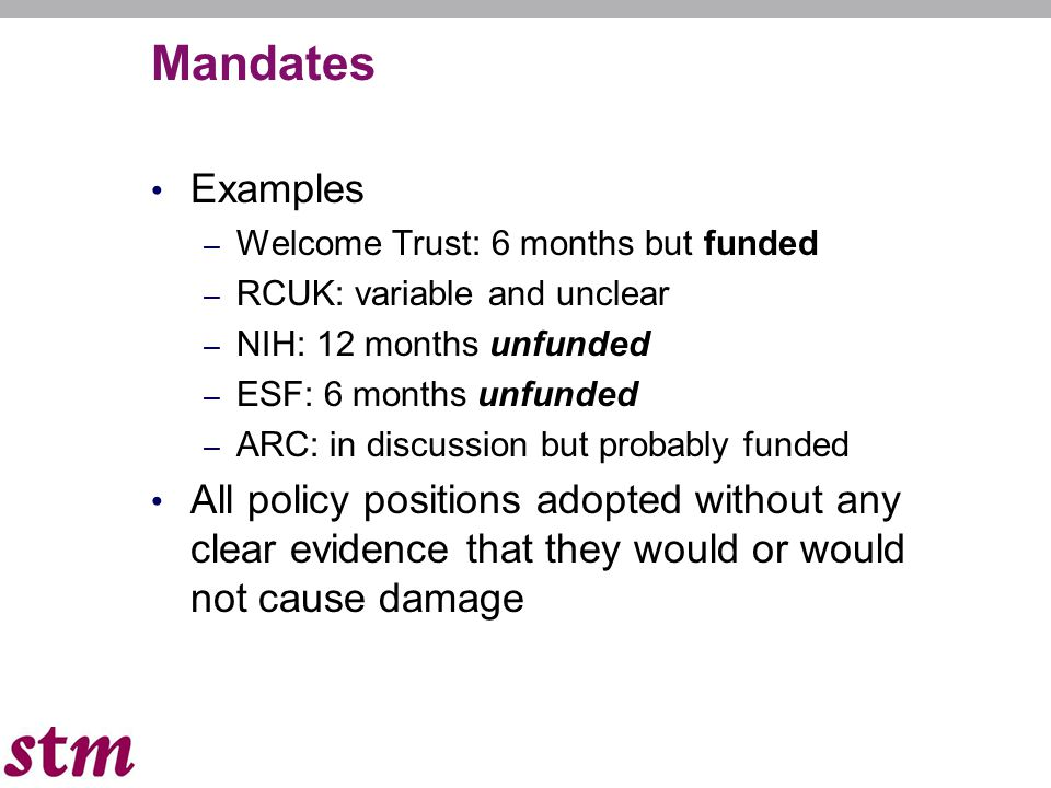 Mandates Examples – Welcome Trust: 6 months but funded – RCUK: variable and unclear – NIH: 12 months unfunded – ESF: 6 months unfunded – ARC: in discussion but probably funded All policy positions adopted without any clear evidence that they would or would not cause damage