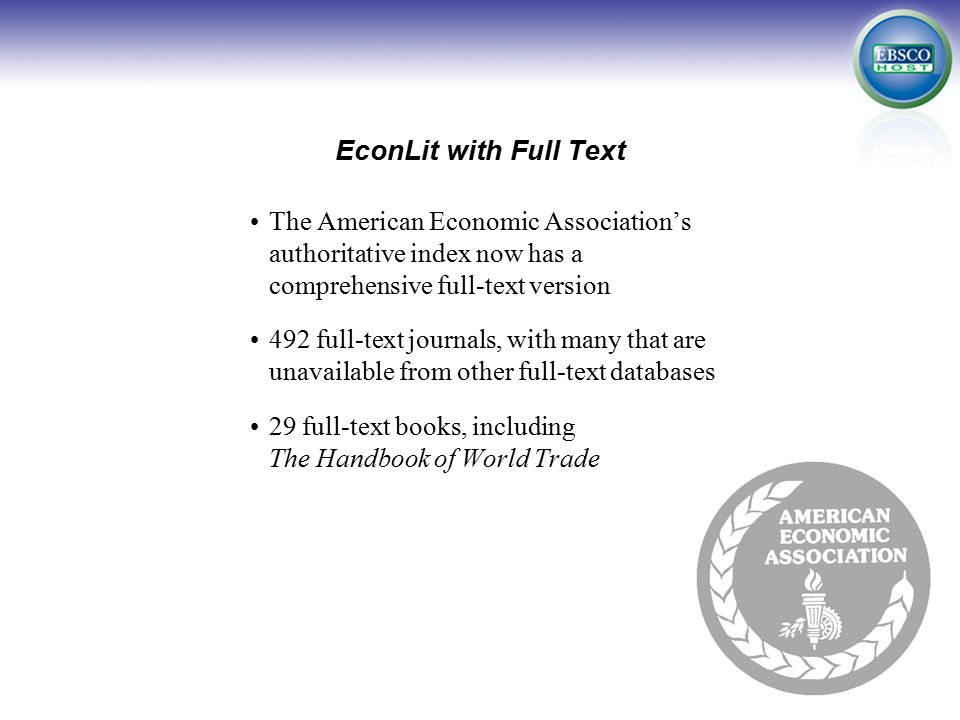 EconLit with Full Text Journal Breakdown Total # of Full-Text Journals # of Full-Text Journals NOT in Business Source Complete # of Full-Text Journals NOT in Business Source Premier # of Full-Text Journals NOT in Business Source Elite June 2008 September 2009 (projected) 492550+ 143200+ 225275+ 330380+