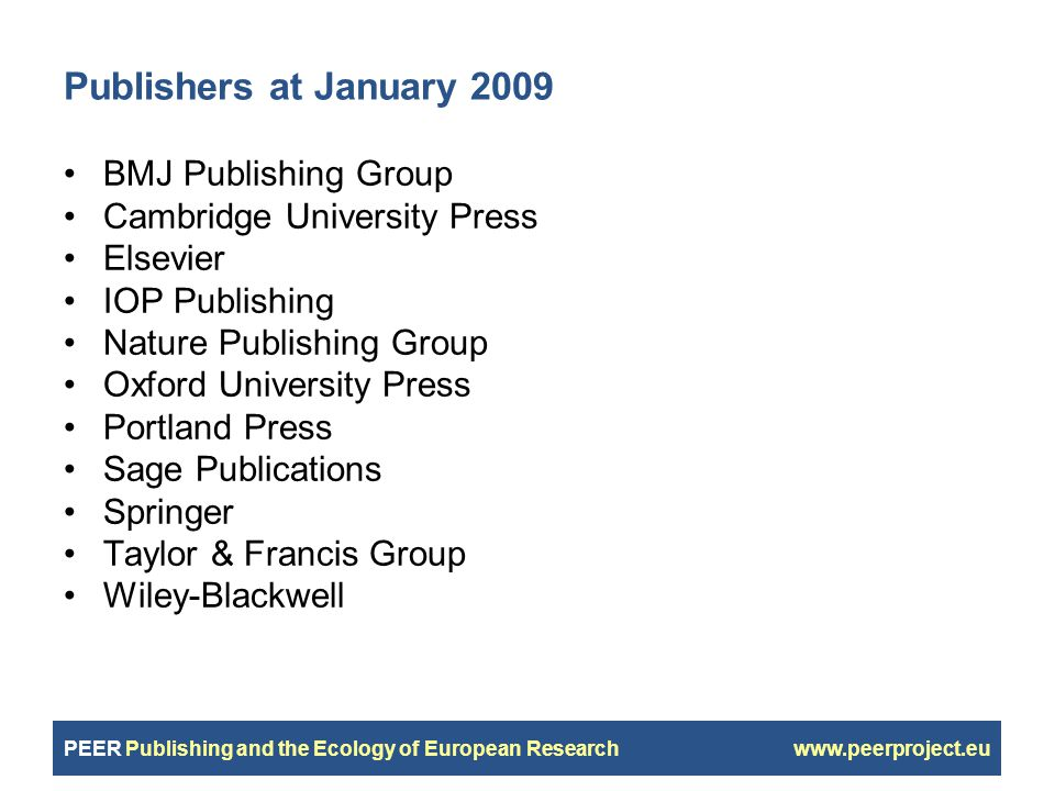 PEER Publishing and the Ecology of European Research www.peerproject.eu Publishers at January 2009 BMJ Publishing Group Cambridge University Press Elsevier IOP Publishing Nature Publishing Group Oxford University Press Portland Press Sage Publications Springer Taylor & Francis Group Wiley-Blackwell