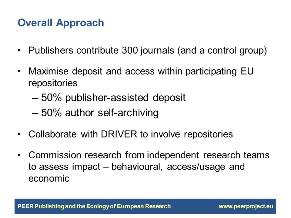 PEER Publishing and the Ecology of European Research www.peerproject.eu Overall Approach Publishers contribute 300 journals (and a control group) Maximise deposit and access within participating EU repositories –50% publisher-assisted deposit –50% author self-archiving Collaborate with DRIVER to involve repositories Commission research from independent research teams to assess impact – behavioural, access/usage and economic