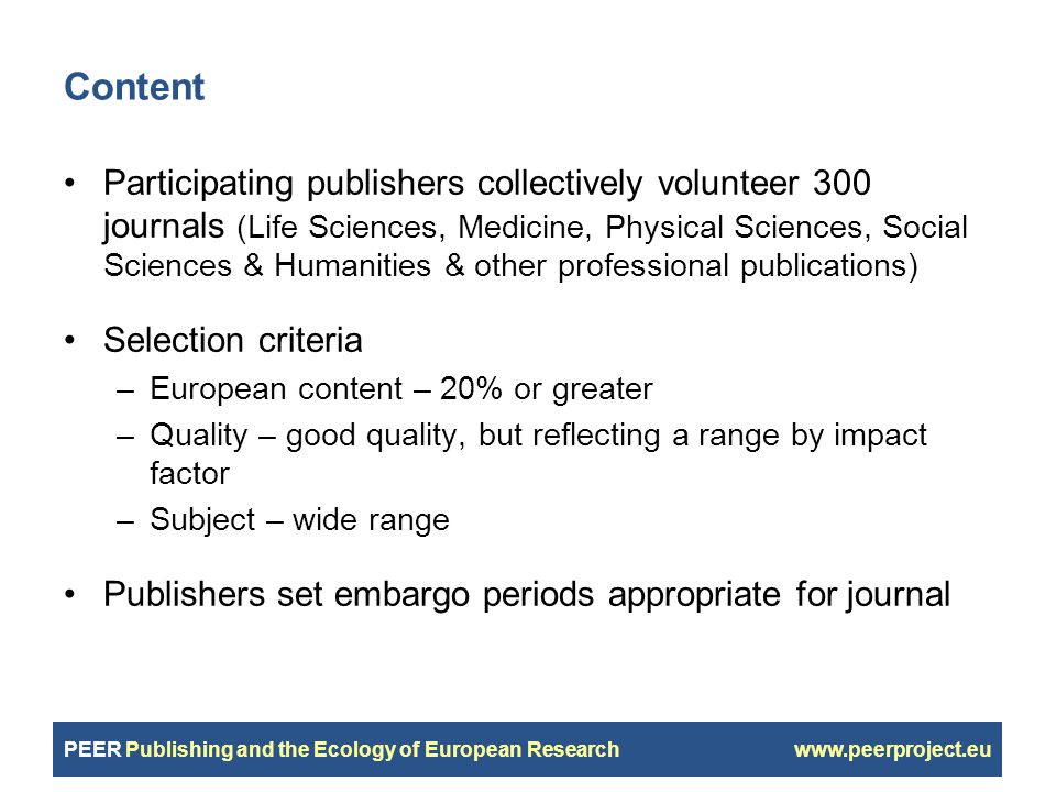 PEER Publishing and the Ecology of European Research www.peerproject.eu Content Participating publishers collectively volunteer 300 journals (Life Sciences, Medicine, Physical Sciences, Social Sciences & Humanities & other professional publications) Selection criteria –European content – 20% or greater –Quality – good quality, but reflecting a range by impact factor –Subject – wide range Publishers set embargo periods appropriate for journal