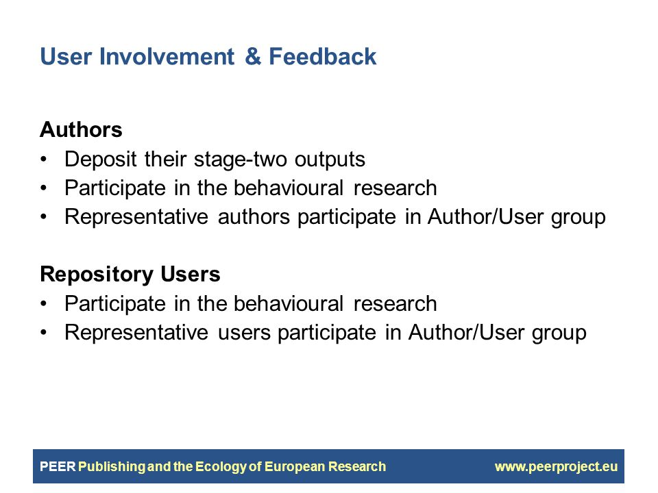 PEER Publishing and the Ecology of European Research www.peerproject.eu User Involvement & Feedback Authors Deposit their stage-two outputs Participate in the behavioural research Representative authors participate in Author/User group Repository Users Participate in the behavioural research Representative users participate in Author/User group