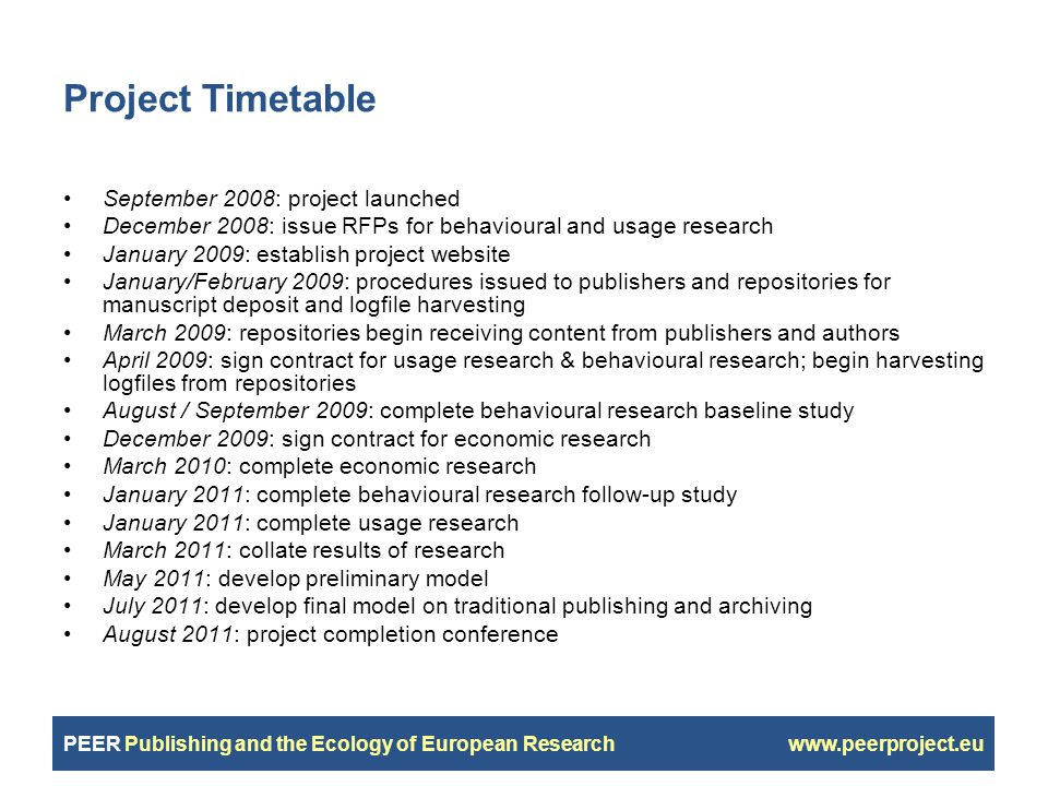PEER Publishing and the Ecology of European Research www.peerproject.eu Project Timetable September 2008: project launched December 2008: issue RFPs for behavioural and usage research January 2009: establish project website January/February 2009: procedures issued to publishers and repositories for manuscript deposit and logfile harvesting March 2009: repositories begin receiving content from publishers and authors April 2009: sign contract for usage research & behavioural research; begin harvesting logfiles from repositories August / September 2009: complete behavioural research baseline study December 2009: sign contract for economic research March 2010: complete economic research January 2011: complete behavioural research follow-up study January 2011: complete usage research March 2011: collate results of research May 2011: develop preliminary model July 2011: develop final model on traditional publishing and archiving August 2011: project completion conference